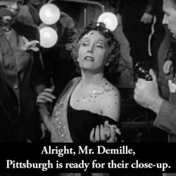 Alright, Mr. Demille. Pittsburgh is ready for their close-up.